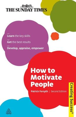 How to Motivate People: Learn the Key Skills - Get the Best Results - Develop, Appraise, Empower
