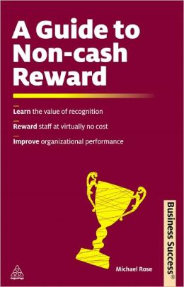 A Guide to Non-Cash Reward: Learn the Value of Recognition Reward Staff at Virtually No Cost Improve Organizational Performance