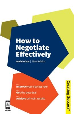 How to Negotiate Effectively: Improve Your Success Rate; Get the Best Deal; Achieve Win-Win Results