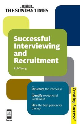 Successful Interviewing and Recruitment: Structure the interview; Identify exceptional candidates; Hire the best person for the job