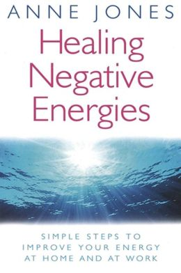 Healing Negative Energies: Simple Steps to Improve the Energy of Your Home and WorkPlace
