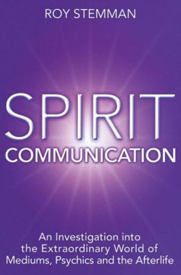 Spirit Communication: An Examination of the Extraordinary World of Mediums, Psychics and Afterlife