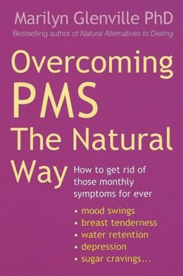 Overcoming PMS the Natural Way : How to Get Rid of Those Monthly Symptoms for Ever