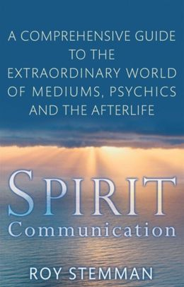 Spirit Communication: A Comprehensive Guide to the Extraordinary World of Mediums, Psychics and the Afterlife