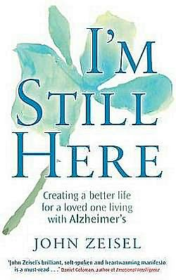 I'm Still Here: Creating a Better Life for a Loved One Living with Alzheimer's. John Zeisel