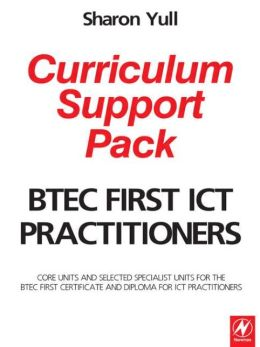 BTEC First ICT Practitioners Curriculum Support Pack: Core units and selected specialist units for the BTEC First Certificate and Diploma for ICT Practitioners