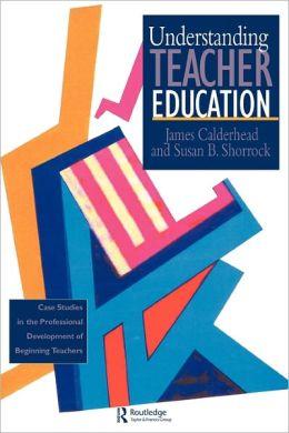 Understanding Teacher Education: Case Studies in the Professional Development of Beginning Teachers