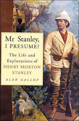 Mr. Stanley, I Presume?: The Life and Explorations of Henry Morton Stanley