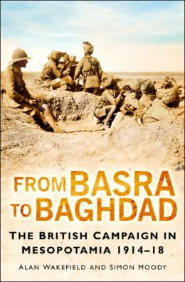 From Basra To Baghdad: The British Campaign In Mesopotamia 1914-18