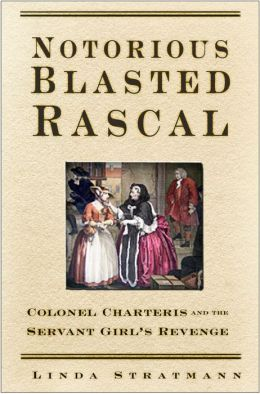 Notorious Blasted Rascal: Colonel Charteris and the Servant Girl's Revenge