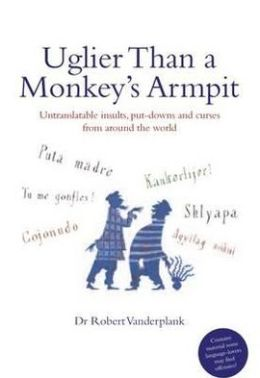 Uglier than a Monkey's Armpit : Untranslatable Insults, Put-Downs and Curses from around the World