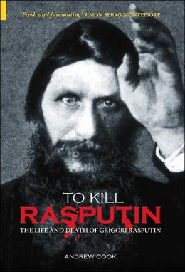 To Kill Rasputin : The Life and Death of Gregori Rasputin