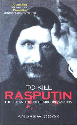 To Kill Rasputin: The Life & Death of Grigori Rasputin