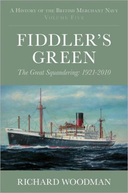 A History of the British Merchant Navy (Vol 5) Fiddler's Green: The Great Squandering, 1921-2010