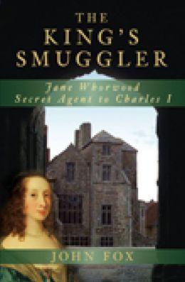 The King's Smuggler: Jane Whorwood, Secret Agent to Charles I