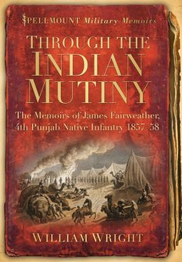 Through the Indian Mutiny: The Memoirs of James Fairweather, 4th Punjab Native Infantry 1857-58