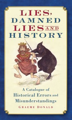 Lies, Damned Lies and History: A Catalogue of Historical Errors and Misunderstandings