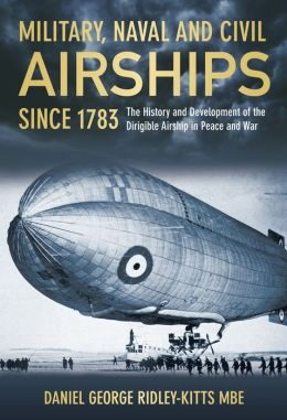 Military, Naval and Civil Airships Since 1783: The History and the Development of the Dirigible Airship in Peace and War