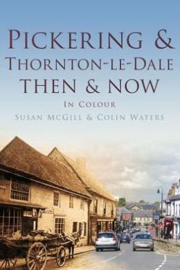 Pickering & Thornton-le-Dale Then & Now: In Colour