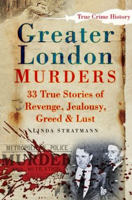 Greater London Murders: 33 True Stories of Revenge, Jealousy, Greed & Lust