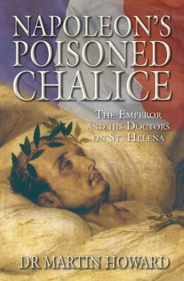 Napoleon's Poisoned Chalice: The Emperor and his Doctors on St Helena