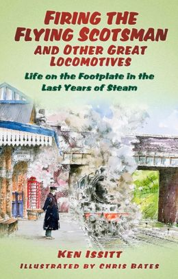 Firing the Flying Scotsman and Other Great Locomotives: Life on the Footplate in the Last Years of Steam