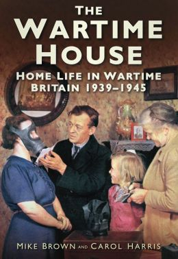 The Wartime House: Home Life in Wartime Britain 1939-45