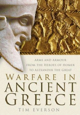 Warfare in Ancient Greece: Arms and Armour form the Heroes of Homer to Alexander the Great