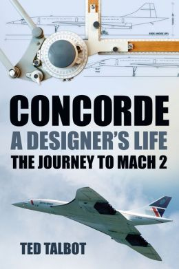 Concorde, A Designer's Life: The Journey to Mach 2