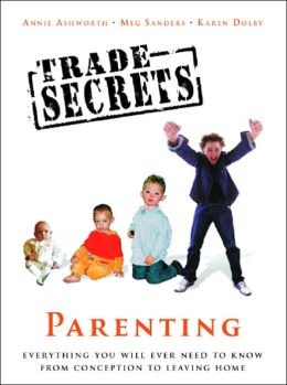 Trade Secrets: Everything You Will Ever Need to Know About Parenting From Conception to Leaving Home