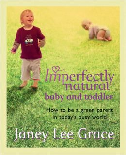 Imperfectly Natural Baby and Toddler: How to Be a Green Parent in Today's Busy World