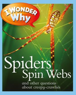 I Wonder Why Spiders Spin Webs and Other Questions about Creepy Crawlies