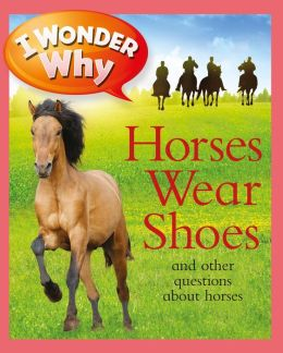 I Wonder Why Horses Wear Shoes and Other Questions about Horses