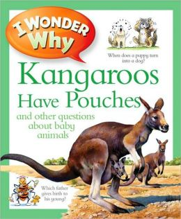 I Wonder Why Kangaroos Have Pouches and Other Questions about Baby Animals