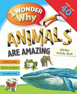 I Wonder Why Animals Are Amazing Sticker Activity Book