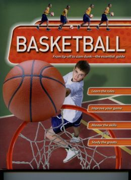 Basketball: From warm-up to final whistle--the essential guide