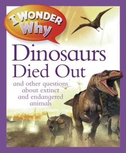 I Wonder Why The Dinosaurs Died Out: and Other Questions About Animals in Danger