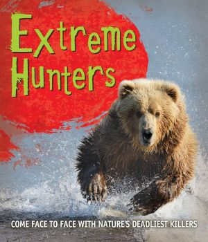 Extreme Hunters: Come face to face with nature's deadliest killers