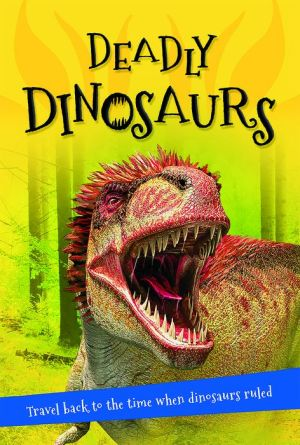 Deadly Dinosaurs: Everything you want to know about these prehistoric giants in one amazing book