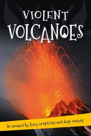 Violent Volcanoes: Everything you want to know about these mountains of fire in one amazing book