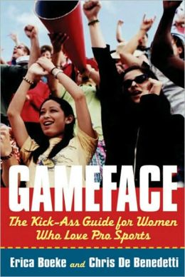 GameFace: The Kick-Ass Guide for Women Who Seriously Love Pro Sports
