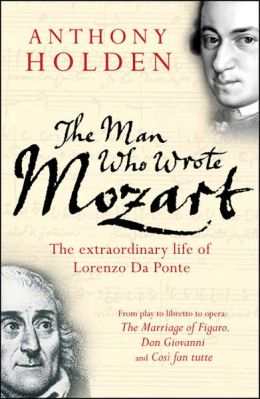 The Man Who Wrote Mozart: The Extraordinary Life of Lorenzo Da Ponte
