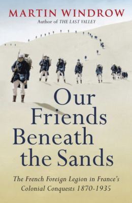 Our Friends Beneath the Sands: The French Foreign Legion in France's Colonial Conquests 1870-1935