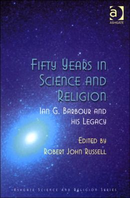 Fifty Years in Science and Religion: Ian G. Barbour and His Legacy