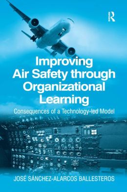 Improving Air Safety through Organizational Learning: Consequences of a Technology-Led Model