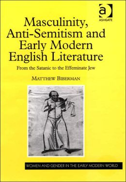 Masculinity, Anti-Semitism and Early Modern English Literature: From the Satanic to the Effeminate Jew