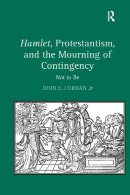 Hamlet, Protestantism, and the Mourning of Contingency: Not to Be