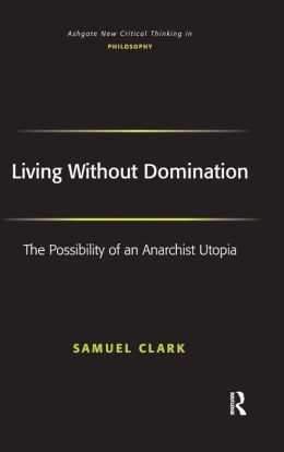 Living Without Domination: The Possibility of an Anarchist Utopia