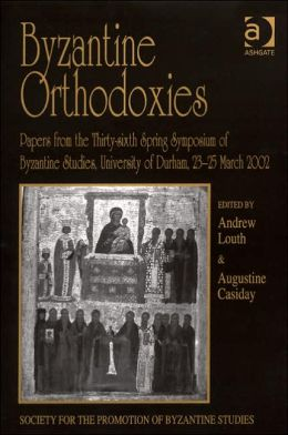 Byzantine Orthodoxies: Papers from Thirty-Sixth Spring Symposium of Byzantine Studies University of Durham 23-25 March 2002