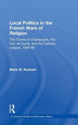Local Politics in the French Wars of Religion: The Towns of Champagne, the Duc de Guise, and the Catholic League, 1560-95